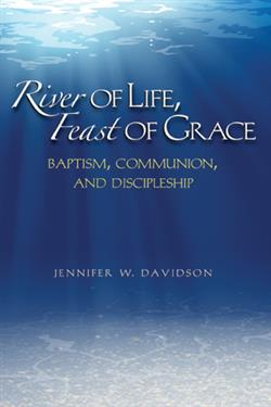 RIVER OF LIFE, FEAST OF GRACE: BAPTISM, COMMUNION, AND DISCIPLESHIP EB